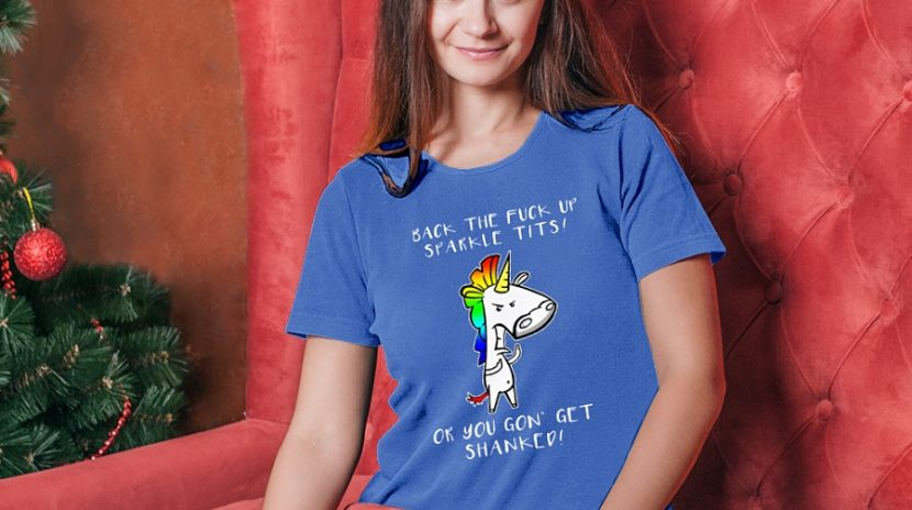Unicorn Back The Fuck Up Sparkle Tits Or You Gon' Get Shanked shirt