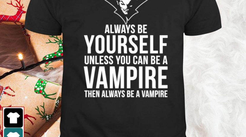 Always be yourself unless you can be a Vampire then always be a Vampire shirt