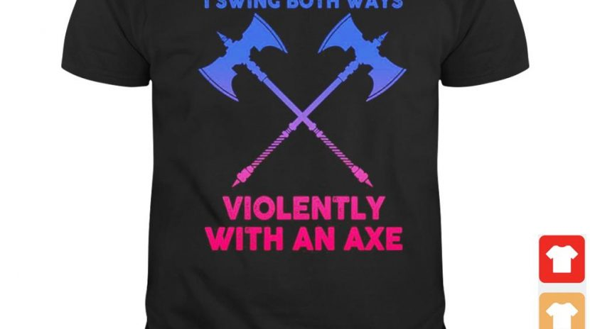 I swing both ways violently with an axe shirt