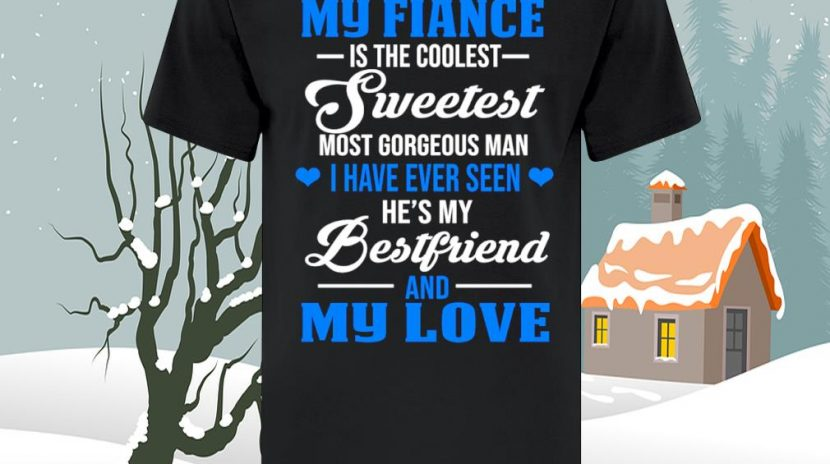 My fiance is the coolest sweetest most gorgeous man I have ever seen he's my bestfriend and my love shirt
